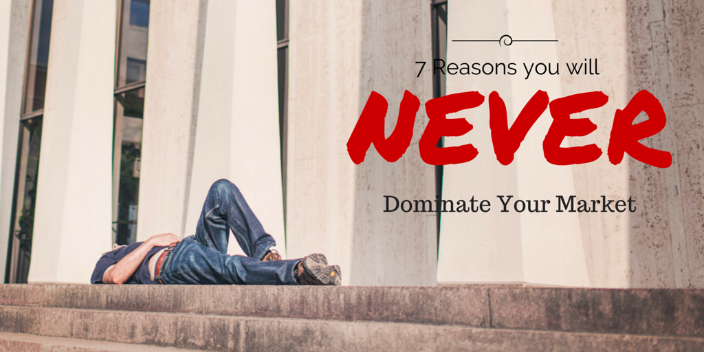 7 Reasons You Will Never Dominate Your Market