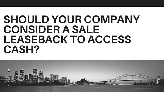 Should your Company Consider a Sale Leaseback to Access Cash?