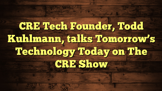 CRE Tech Founder, Todd Kuhlmann, talks Tomorrow's Technology Today on The CRE Show